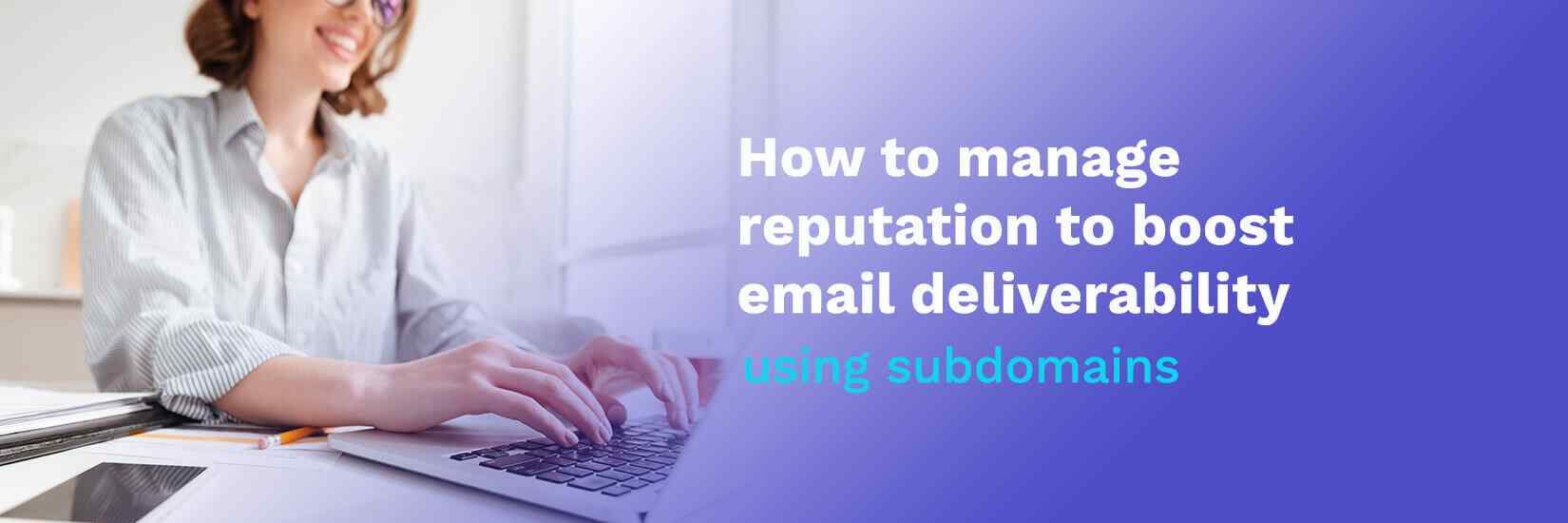 How to manage reputation to boost email deliverability using subdomains